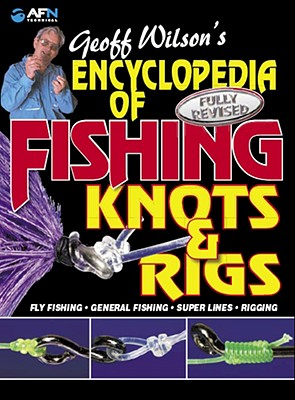 Geoff Wilson's Encyclopedia of Fishing Knots & Rigs By Wilson, Geoff/ Classon, Bill (EDT)